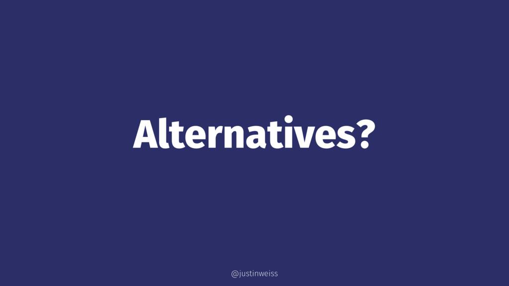 Alternatives? @justinweiss