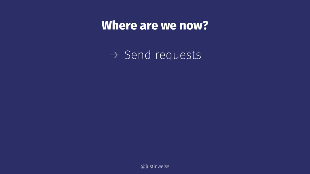 Where are we now? → Send requests @justinweiss