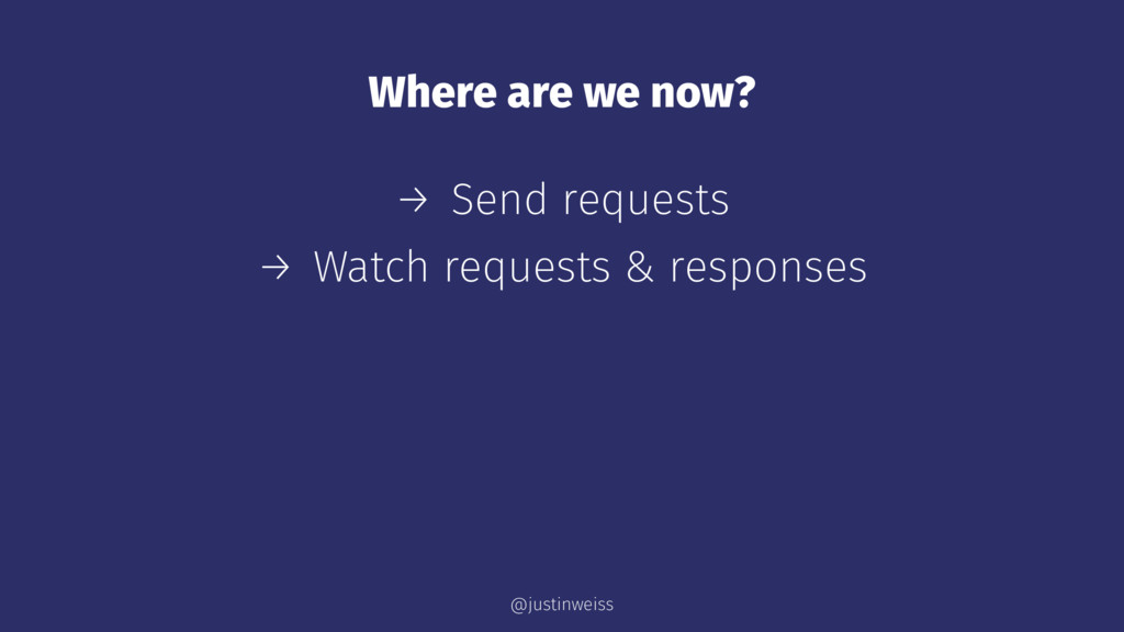Where are we now? → Send requests → Watch reque...
