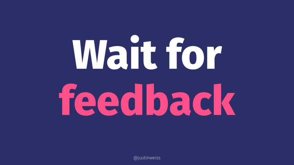 Wait for feedback @justinweiss