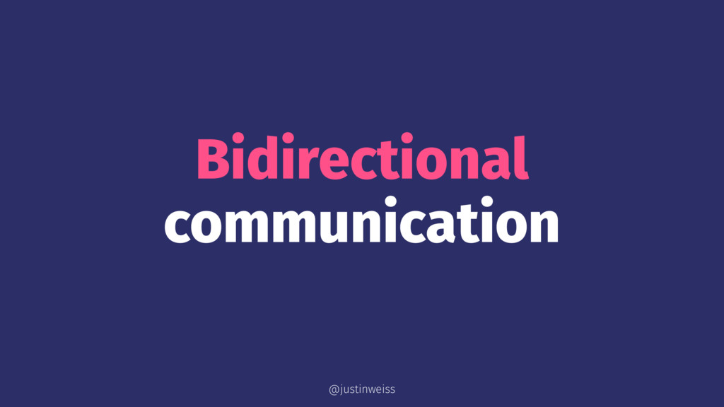 Bidirectional communication @justinweiss