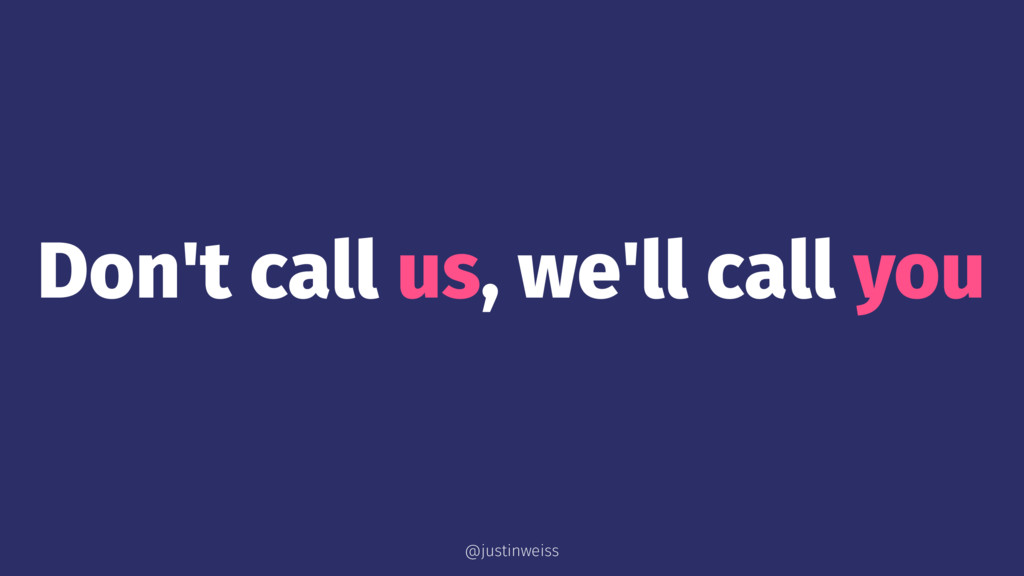 Don't call us, we'll call you @justinweiss