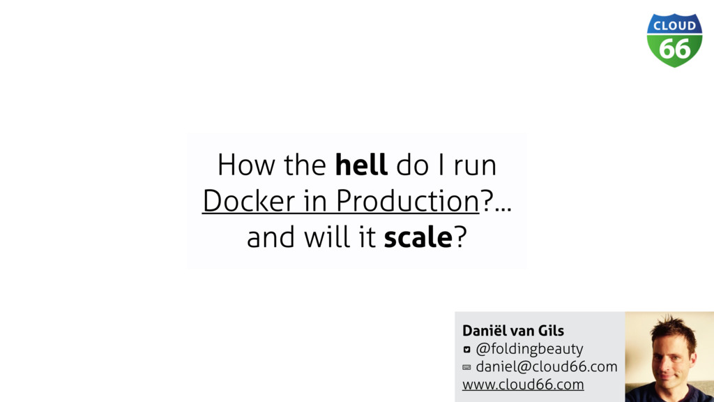 Daniël van Gils @foldingbeauty daniel@cloud66.c...
