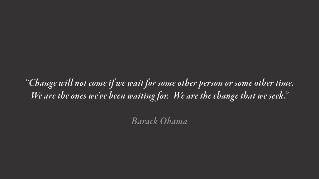 """""""Change will not come if we wait for some other..."""