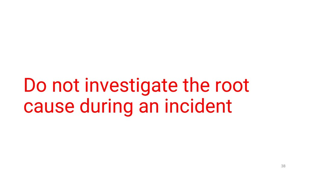 Do not investigate the root cause during an inc...