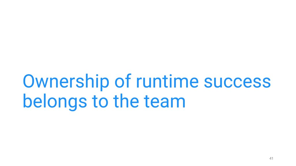 Ownership of runtime success belongs to the tea...