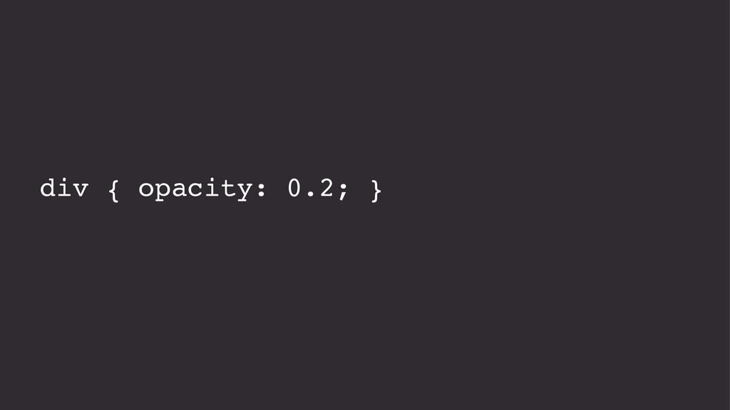 div { opacity: 0.2; }