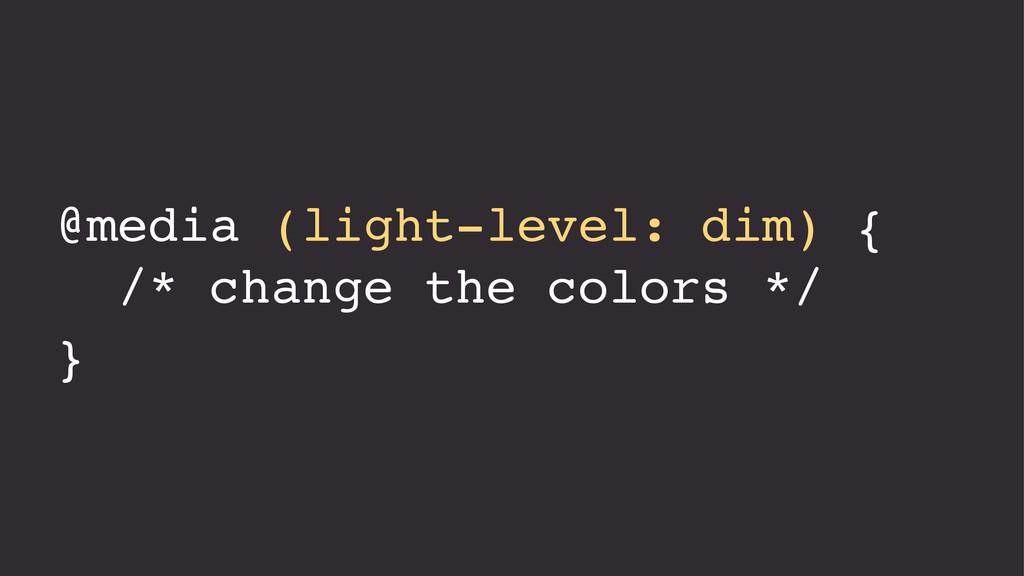 @media (light-level: dim) { /* change the color...