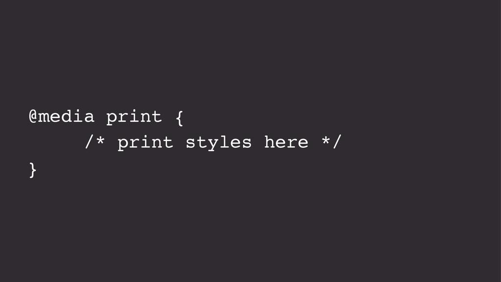 @media print { /* print styles here */ }