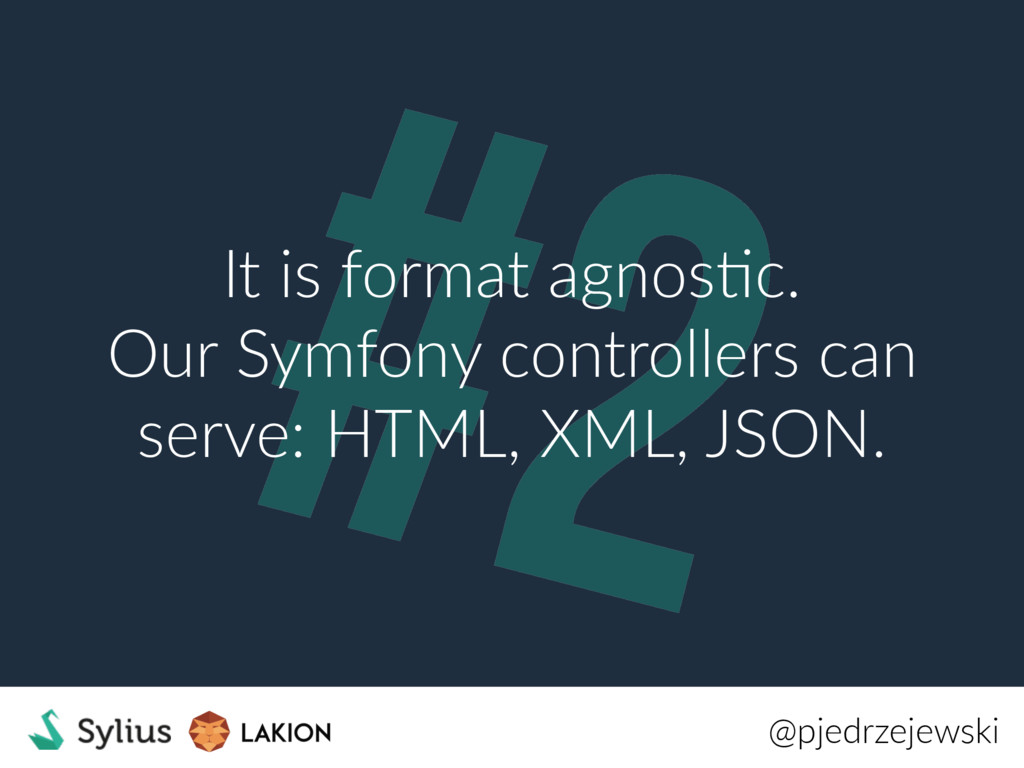 #2 It is format agnosRc. Our Symfony controller...