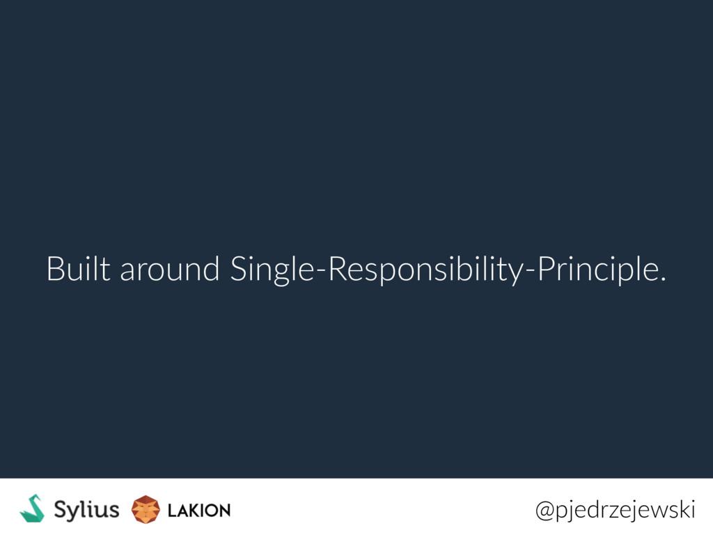 Built around Single-Responsibility-Principle. @...