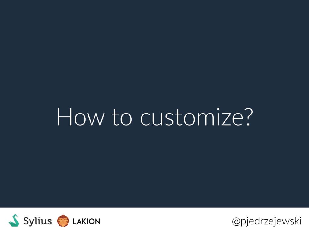 How to customize? @pjedrzejewski