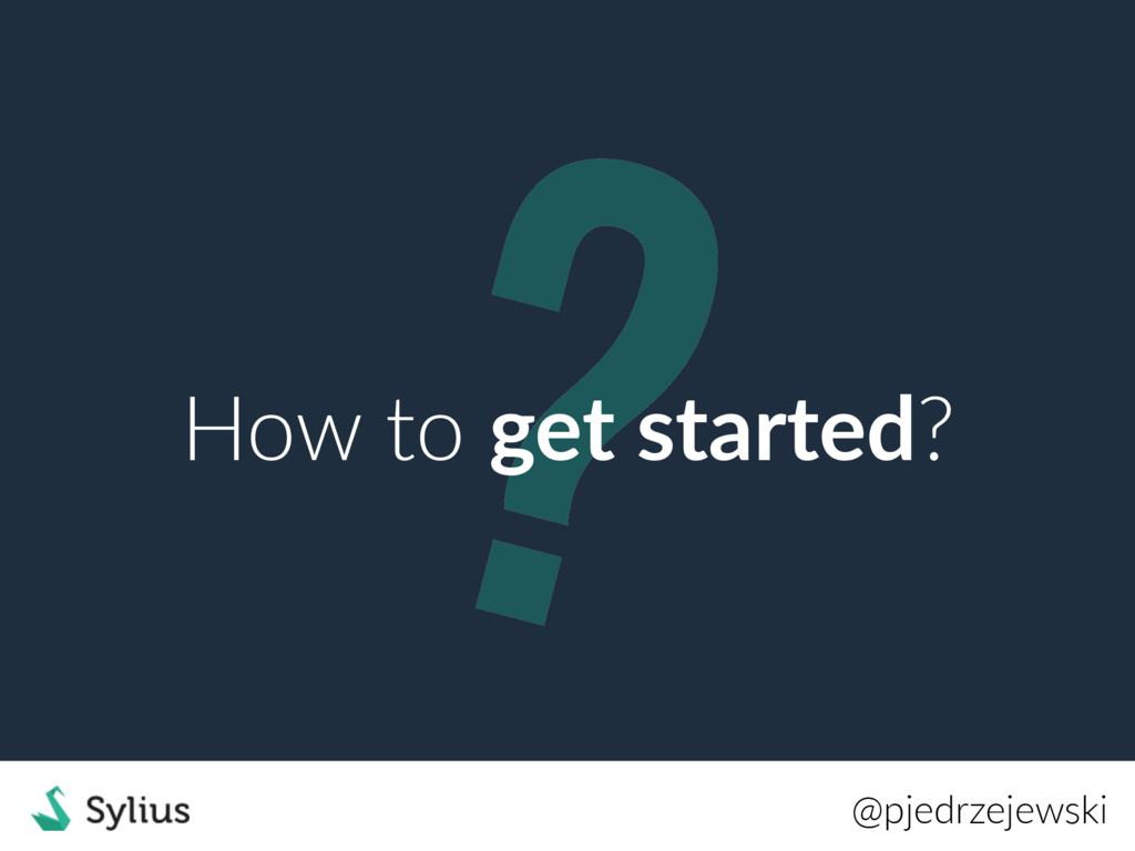 ? How to get started? @pjedrzejewski