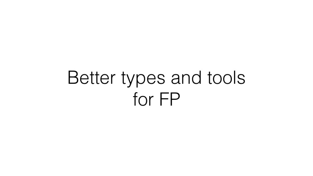 Better types and tools for FP