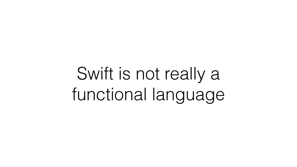Swift is not really a functional language