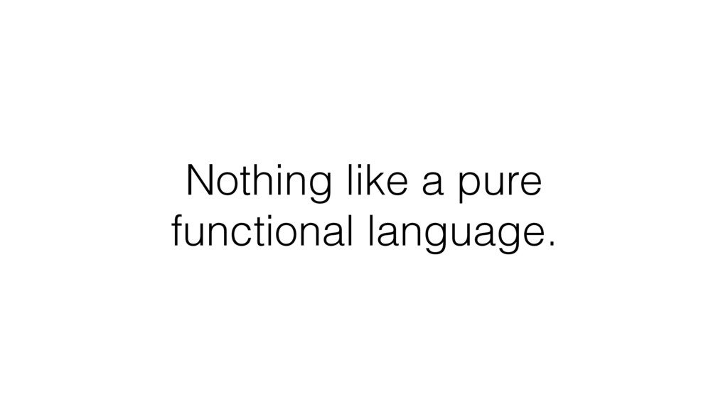 Nothing like a pure functional language.