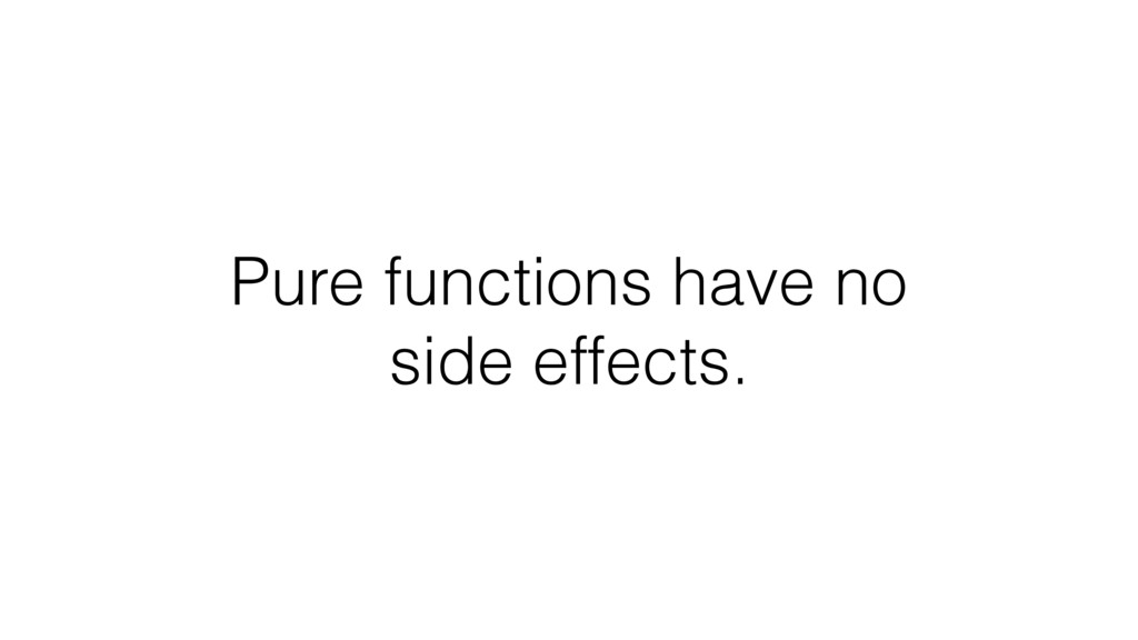 Pure functions have no side effects.