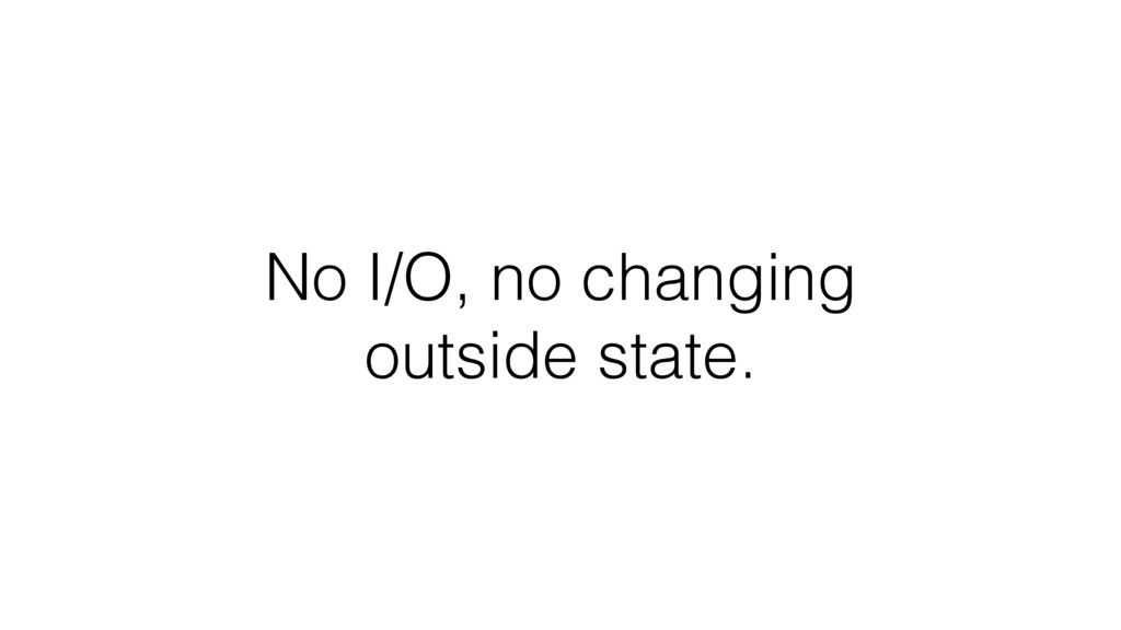 No I/O, no changing outside state.