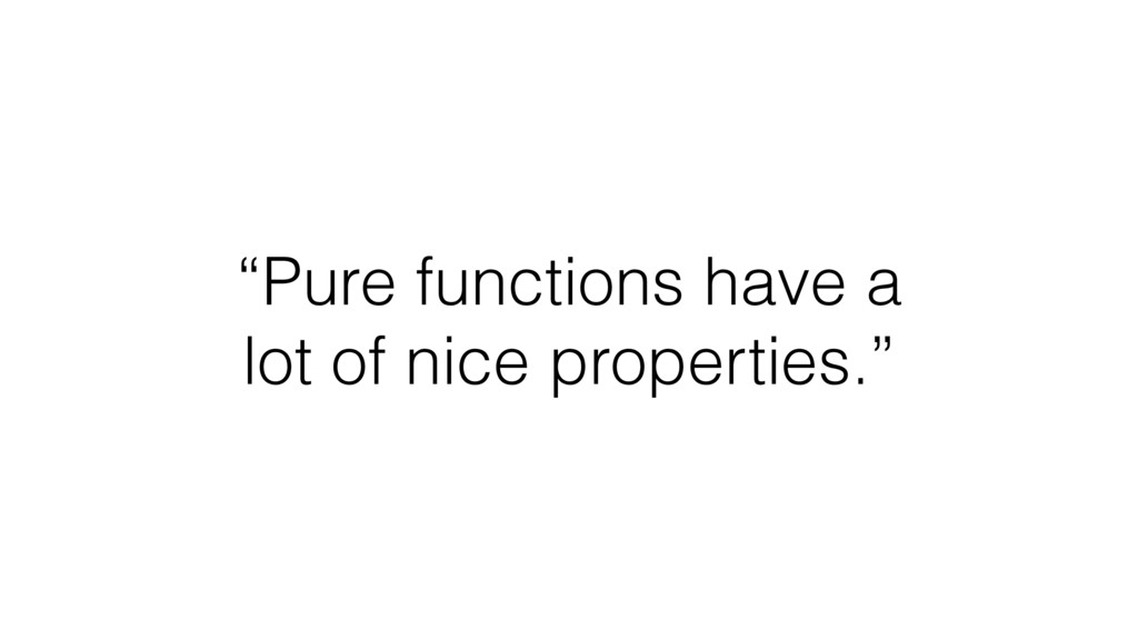 """Pure functions have a lot of nice properties."""
