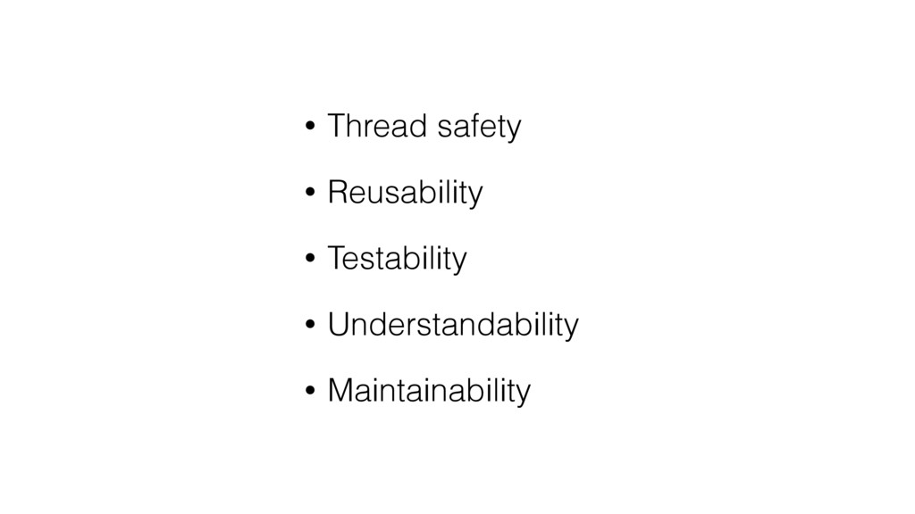• Thread safety • Reusability • Testability • U...