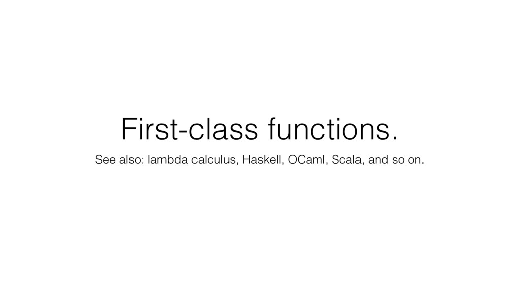 First-class functions. See also: lambda calculu...