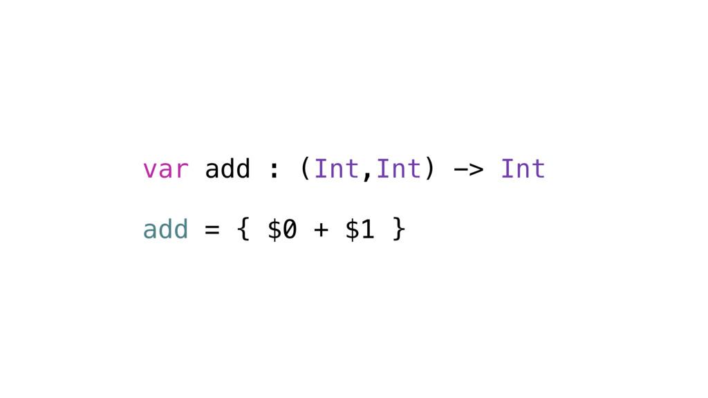 var add : (Int,Int) -> Int add = { $0 + $1 }