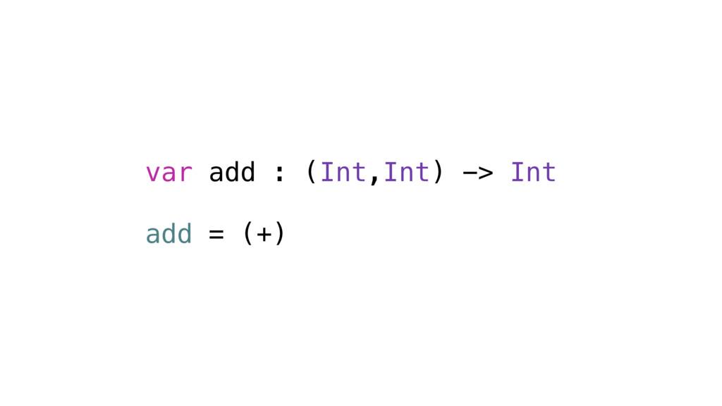 var add : (Int,Int) -> Int add = (+)