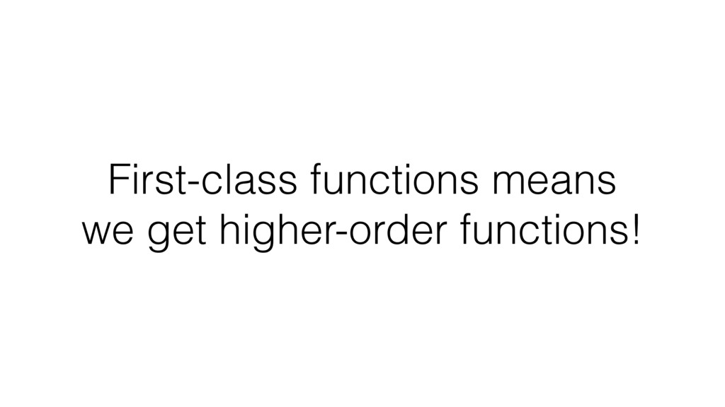 First-class functions means we get higher-order...