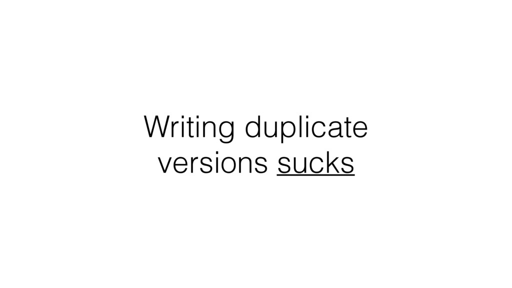 Writing duplicate versions sucks