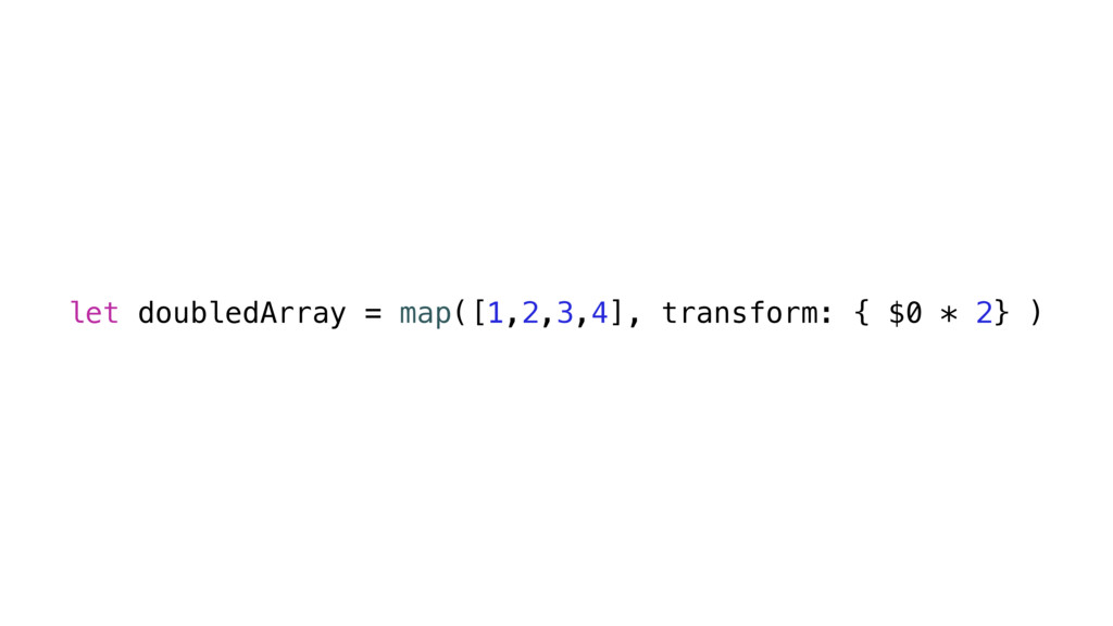 let doubledArray = map([1,2,3,4], transform: { ...