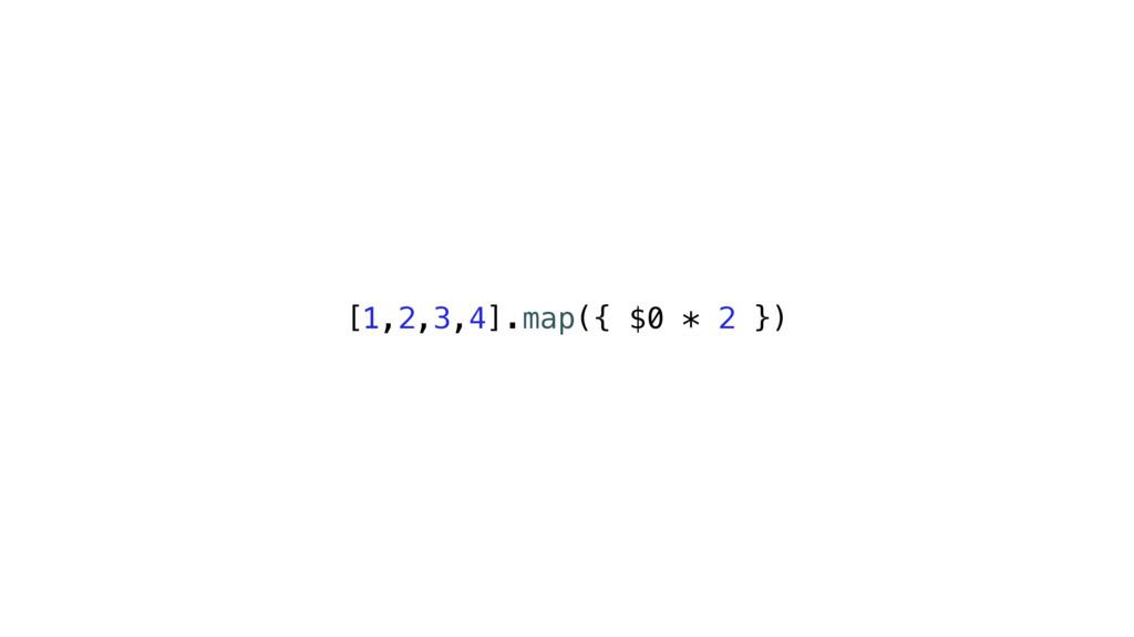 [1,2,3,4].map({ $0 * 2 })