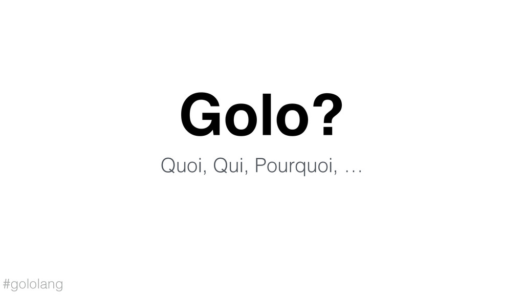 #gololang Golo? Quoi, Qui, Pourquoi, …