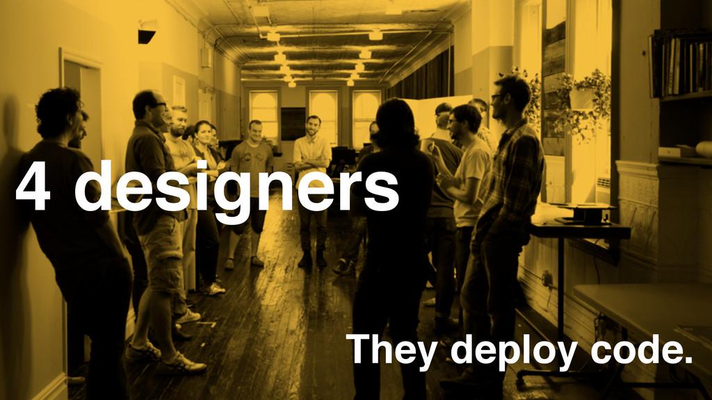 4 designers They deploy code.