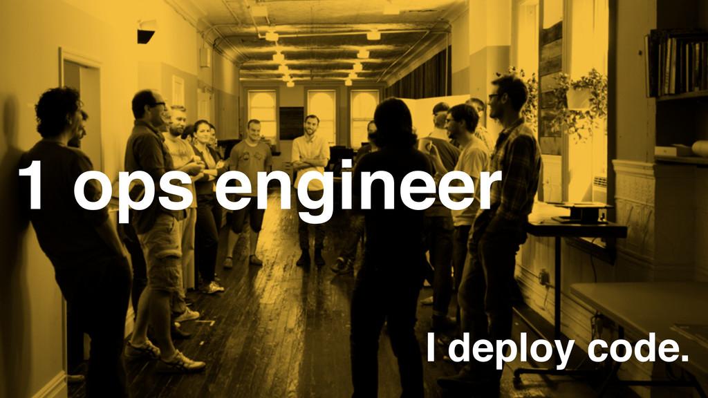 1 ops engineer I deploy code.
