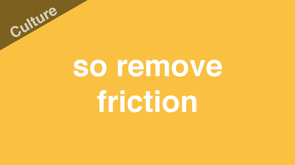 so remove friction Culture