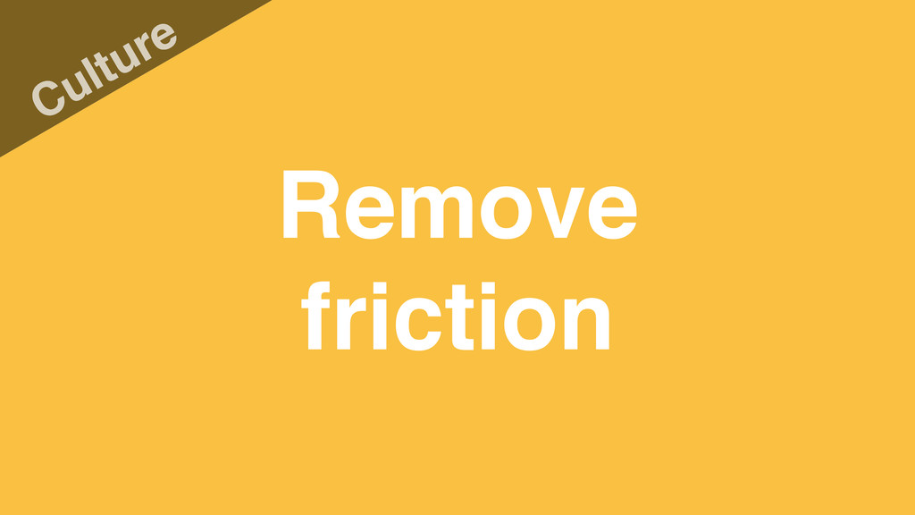 Remove friction Culture