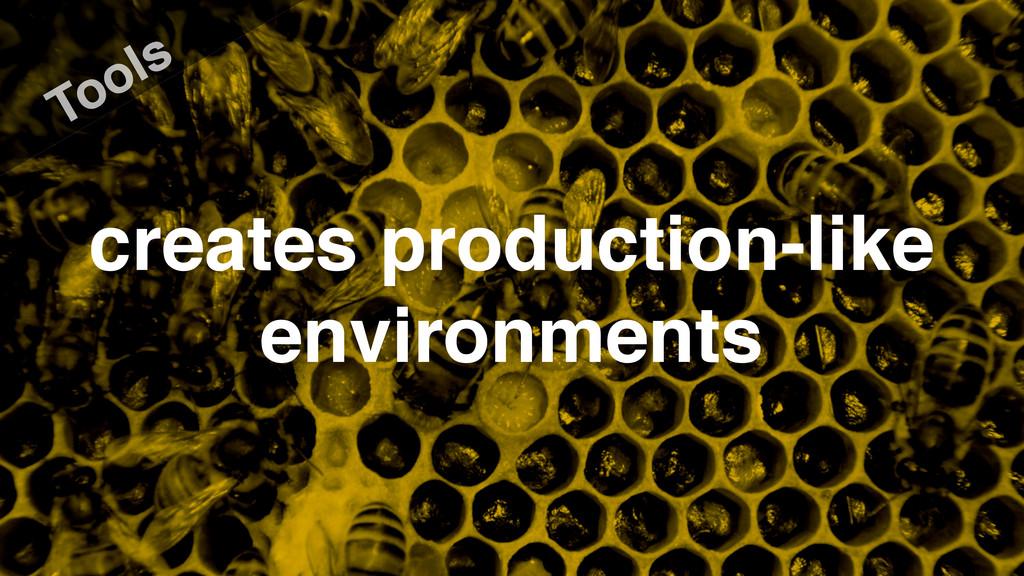 Tools creates production-like environments