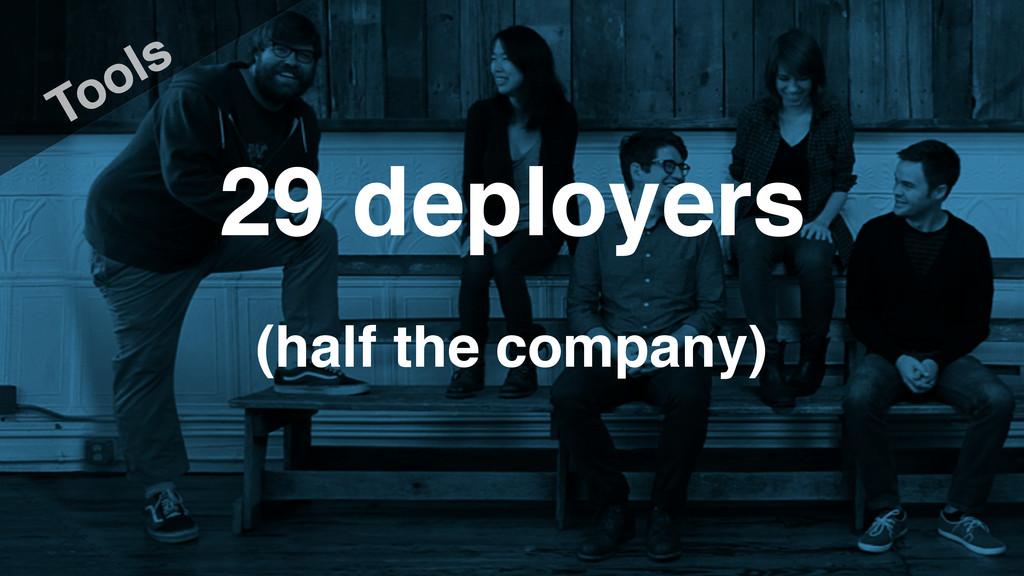 29 deployers Tools (half the company)