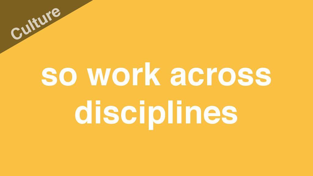 so work across disciplines Culture