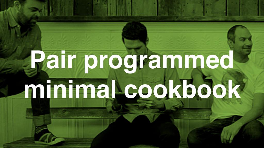 Pair programmed minimal cookbook