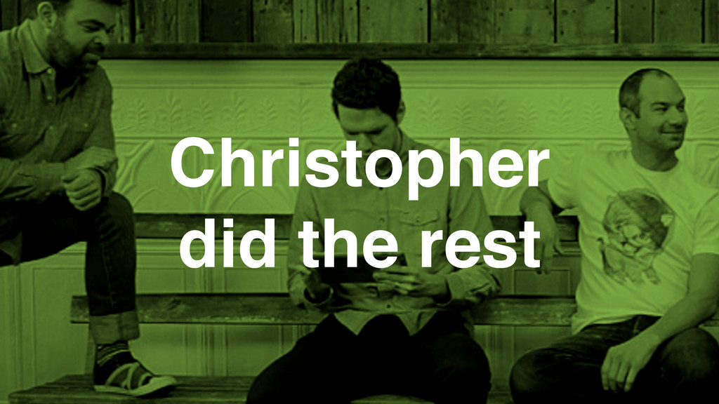 Christopher did the rest