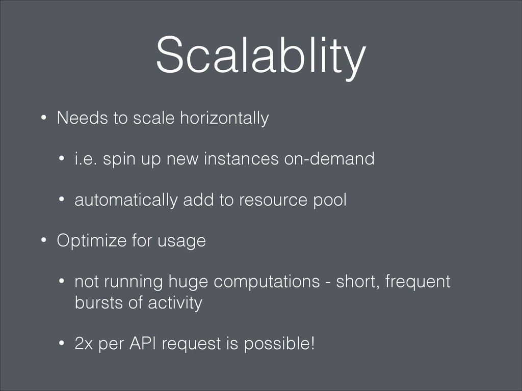 Scalablity • Needs to scale horizontally • i.e....