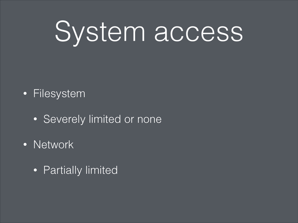 System access • Filesystem • Severely limited o...