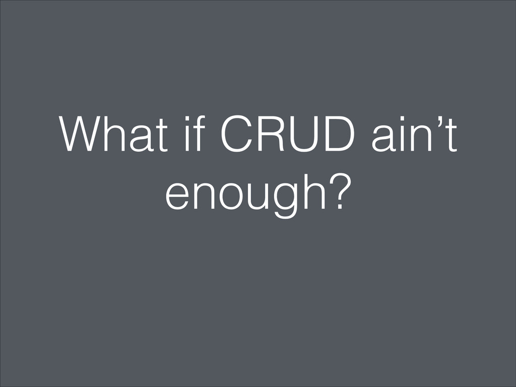 What if CRUD ain't enough?