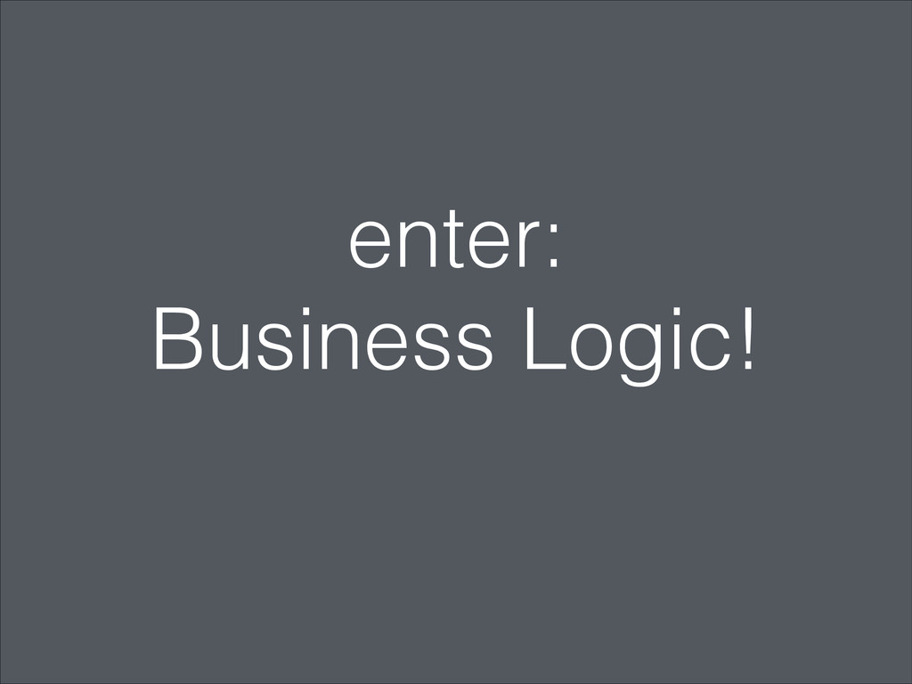 enter: Business Logic!