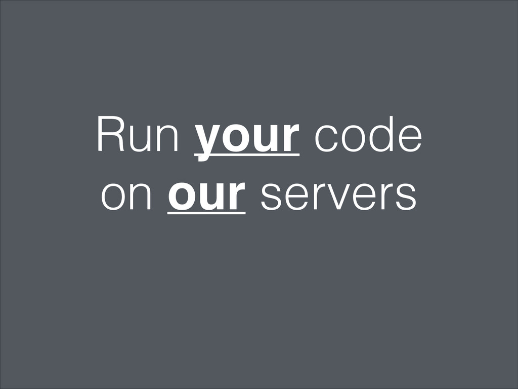 Run your code on our servers