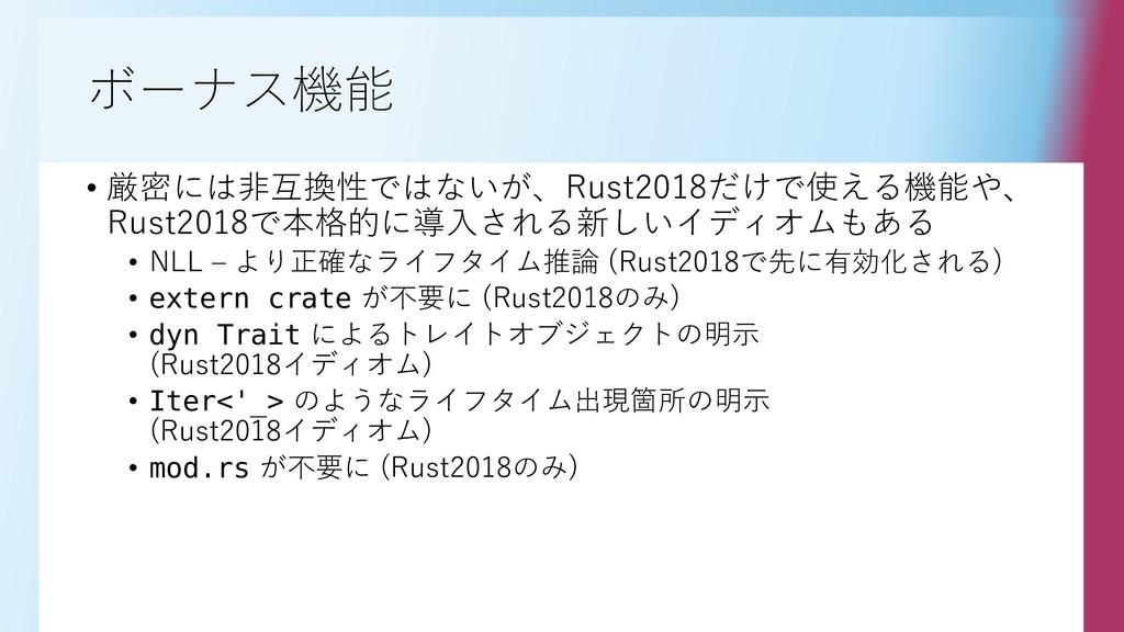 ボーナス機能 • 厳密には非互換性ではないが、Rust2018だけで使える機能や、 Rust2...