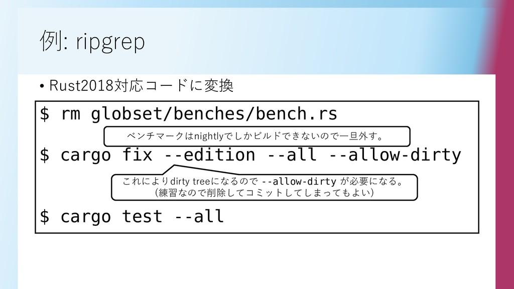例: ripgrep • Rust2018対応コードに変換 $ rm globset/benc...