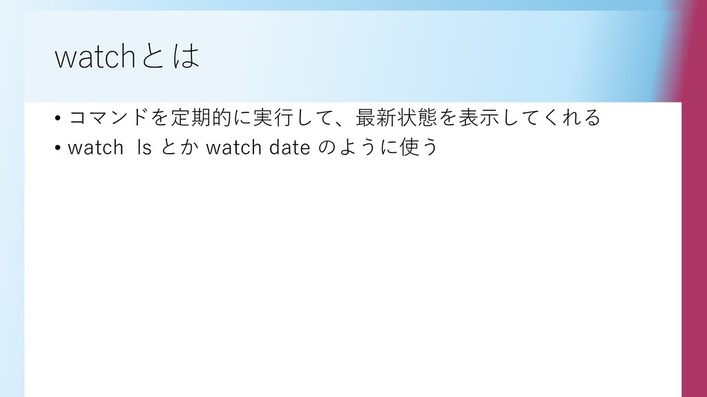 watchとは • コマンドを定期的に実行して、最新状態を表示してくれる • watch ls...