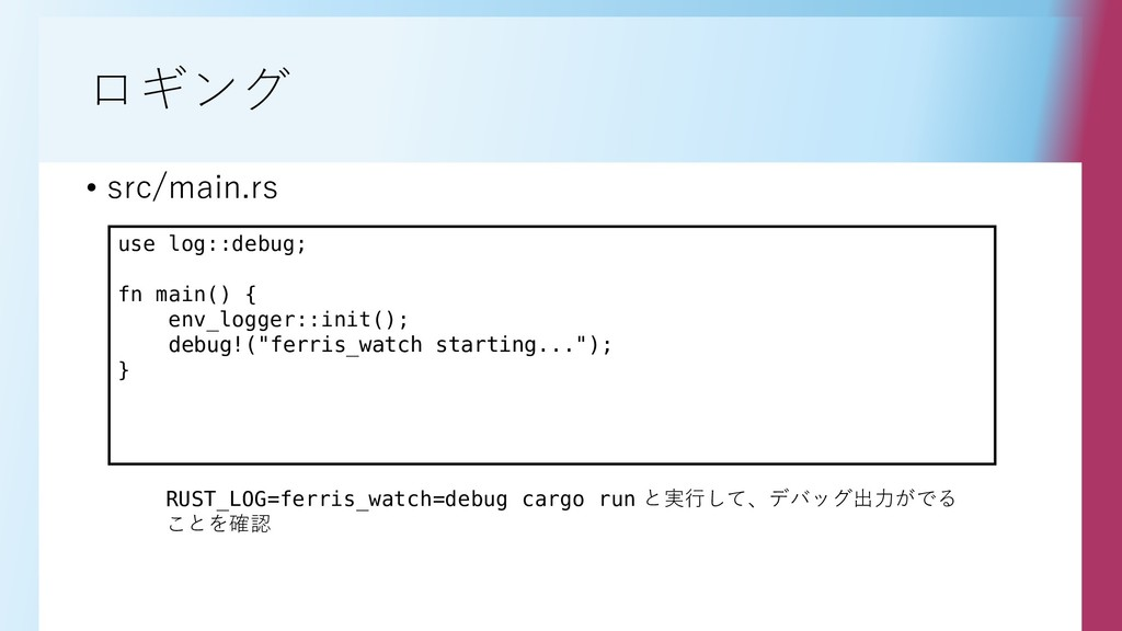 ロギング • src/main.rs use log::debug; fn main() { ...